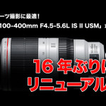 EF100-400mm-F4.5-5.6L-IS-II-USMがリニューアル